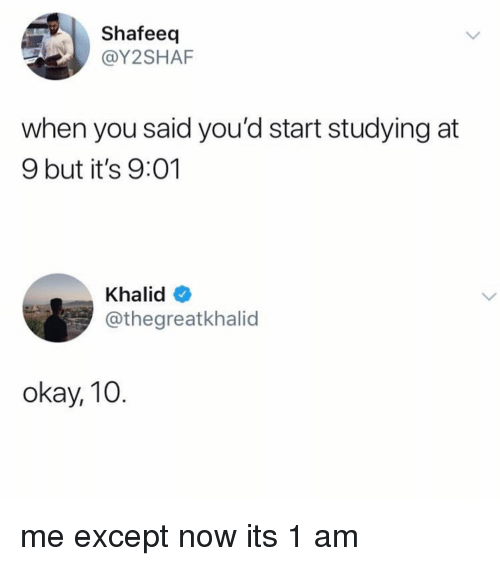 Memes, Okay, and 🤖: Shafeeq  @Y2SHAF  when you said you'd start studying at  9 but it's 9:01  Khalid  @thegreatkhalid  okay, 10 me except now its 1 am