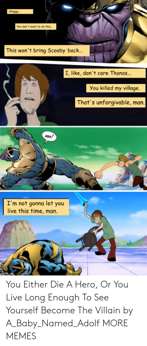 Dank, Memes, and Target: Shaggy..  You don't want to do this  This won't bring Scooby back..  I, like, don't care Thanos  You killed my village  That's unforgivable, man  USH  I'm not gonna let you  live this time, marn. You Either Die A Hero, Or You Live Long Enough To See Yourself Become The Villain by A_Baby_Named_Adolf MORE MEMES