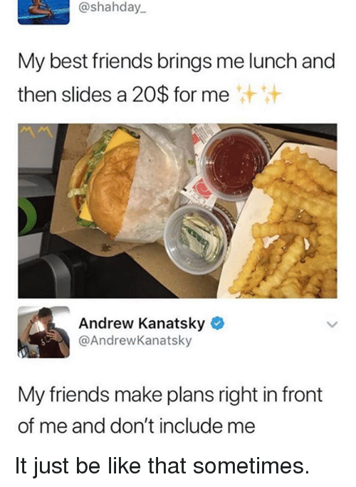 Be Like, Dank, and Friends: @shahday  My best friends brings me lunch and  then slides a 20$ for me  Andrew Kanatsky  @AndrewKanatsky  My friends make plans right in front  of me and don't include me It just be like that sometimes.