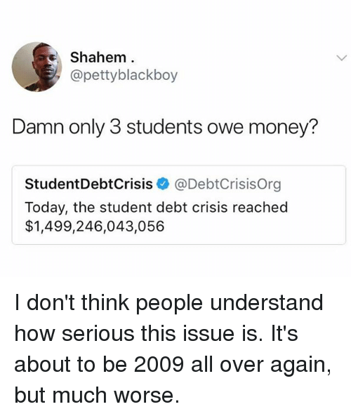 Money, Today, and Trendy: Shahem  @pettyblackboy  Damn only 3 students owe money?  StudentDebtCrisis@DebtCrisisOrg  Today, the student debt crisis reached  $1,499,246,043,056 I don't think people understand how serious this issue is. It's about to be 2009 all over again, but much worse.