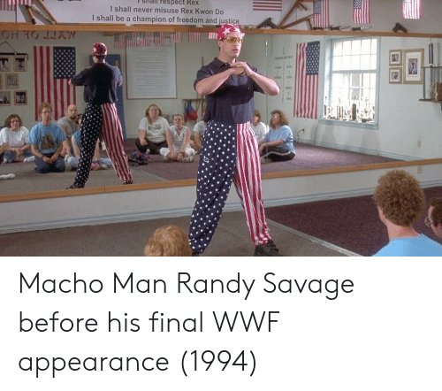 Respect, Savage, and Justice: sHail respect Rex  I shall never misuse Rex Kwon Do  I shall be a champion of freedom and justice Macho Man Randy Savage before his final WWF appearance (1994)