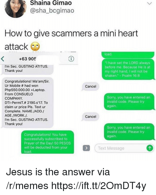 """Jesus, Memes, and Sorry: Shaina  Gimao  @sha_bcgimao  How to give scammers a mini heart  attack  load  +63 905  I'm Sec. GUSTINO ATITUS  Thank you!  """"I have set the LORD always  before me. Because He is at  my right hand, I will not be  shaken"""" Psalm 16:8  Congratulations! Ma'am/Sir.  Ur Mobile # had won  Php550.000.00 +Laptop.  From CONSUELO  COMPANY.  DTI-PermiT.# 2190·s17. To  claim ur price Pls. Text ur  Complete. NAME./ADD./  AGE./WORK.J.  I'm Sec. GUSTINO ATITUS  Thank you!  Cancel  Sorry, you have entered an  invalid code. Please try  again  Cancel  Sorry, you have entered an  invalid code. Please try  again.  Congratulations! You have  successfully subscribed to  Prayer of the Day! 50 PESOS  will be deducted from your  load.  Text Message Jesus is the answer via /r/memes https://ift.tt/2OmDT4y"""