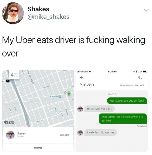 kennedy: Shakes  @mike_shakes  My Uber eats driver is fucking walking  over  38th  Verizon  MIN  9:20 PM  1 72%  ETA  Steven  Uber Walker WALKER  30th Ave  40  Tue. Jul 17  Bayside  Hey Steven are you on foot?  Hi Michael, yes I am  That seems like it'l take a while to  Google  43rd Ave  get here  Delivered  Steven  I walk fast. No worries  WALKER  Walker  CONTACT  213th St  212th St  211th St  poral Kennedy St  9th St  205th St  204th St