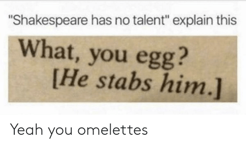 "Shakespeare, Yeah, and Him: ""Shakespeare has no talent"" explain this  What, you egg?  [He stabs him.] Yeah you omelettes"