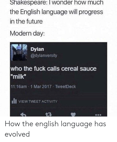 "Future, Shakespeare, and Fuck: Shakespeare: I wonder how much  the English language will progress  in the future  Modern day:  Dylan  @dylanversity  who the fuck calls cereal sauce  ""milk""  11:16am 1 Mar 2017 TweetDeck  ll VIEW TWEET ACTIVITY How the english language has evolved"