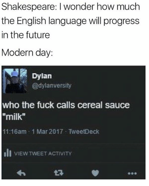 """Fucking, Future, and Memes: Shakespeare: l wonder how much  the English language will progress  in the future  Modern day:  Dylan  @dylan versity  who the fuck calls cereal sauce  milk""""  11:16am 1 Mar 2017 TweetDeck  Ili VIEW TWEETACTIVITY"""