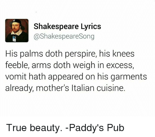 true beauty: Shakespeare Lyrics  @Shakespeare Song  His palms doth perspire, his knees  feeble, arms doth weigh in excess,  vomit hath appeared on his garments  already, mother's ltalian cuisine. True beauty.   -Paddy's Pub