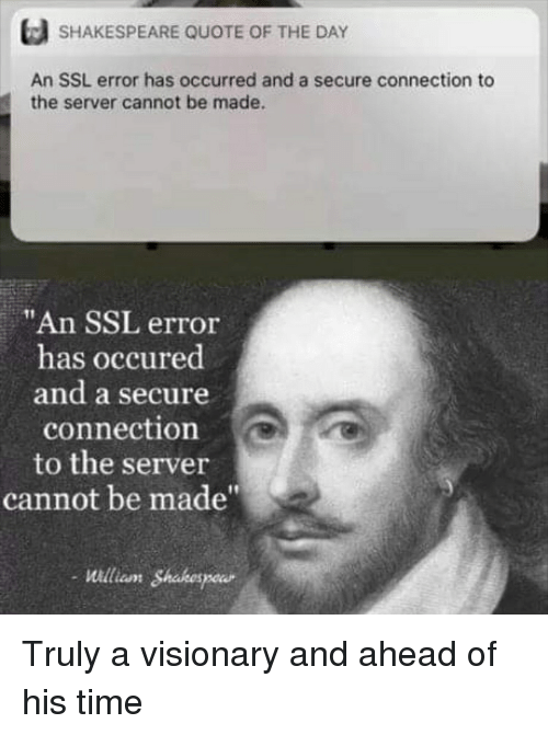 """Reddit, Shakespeare, and Time: SHAKESPEARE QUOTE OF THE DAY  An SSL error has occurred and a secure connection to  the server cannot be made.  """"An SSL error  has occured  and a secure  connection  to the server  cannot be made""""  21  william Shahespou Truly a visionary and ahead of his time"""