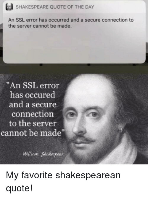 """Shakespeare, Ssl, and Quote: SHAKESPEARE QUOTE OF THE DAY  An SSL error has occurred and a secure connection to  the server cannot be made.  """"An SSL error  has occured  and a secure  connection  to the server  cannot be made""""  -illiam Shakespear  aunt My favorite shakespearean quote!"""