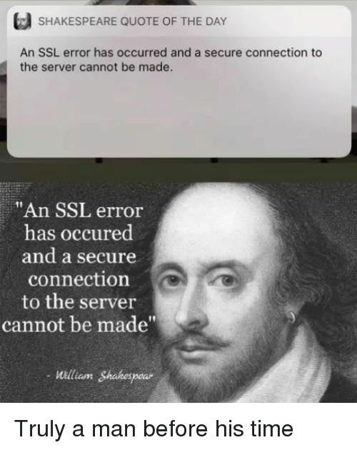 """Shakespeare, Time, and Ssl: SHAKESPEARE QUOTE OF THE DAY  An SSL error has occurred and a secure connection to  the server cannot be made  """"An SSL error  has occured  and a secure  connection  to the server  cannot be made""""  William Shakespe Truly a man before his time"""