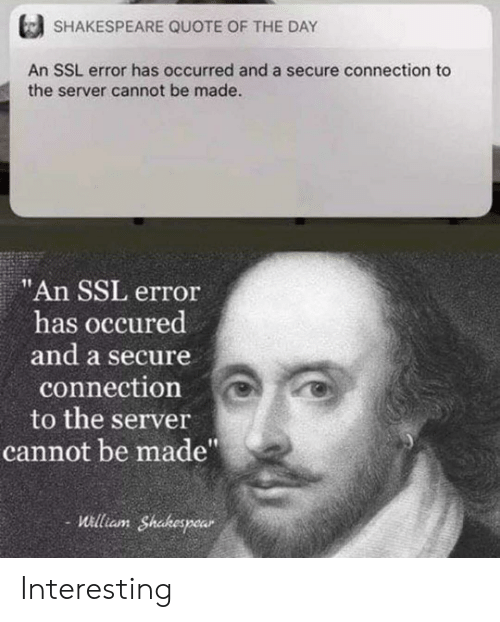 """Shakespeare, Ssl, and Quote: SHAKESPEARE QUOTE OF THE DAY  An SSL error has occurred and a secure connection to  the server cannot be made.  """"An SSL error  has occured  and a secure  connection  to the server  cannot be made""""  William Shakespear Interesting"""