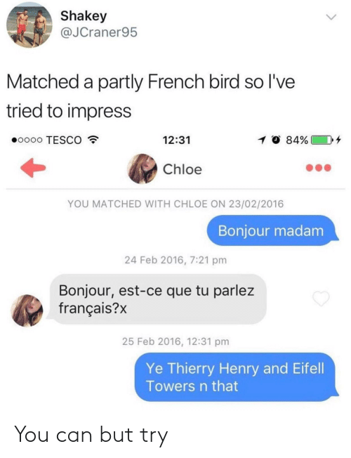 French, Thierry Henry, and Tesco: Shakey  @JCraner95  Matched a partly French bird so l've  tried to impress  eoooo TESCO  12:31  イ  84%) 1  Chloe  YOU MATCHED WITH CHLOE ON 23/02/2016  Bonjour madam  24 Feb 2016, 7:21 pm  Bonjour, est-ce que tu parlez  français?)x  25 Feb 2016, 12:31 pm  Ye Thierry Henry and Eifell  Towers n that You can but try