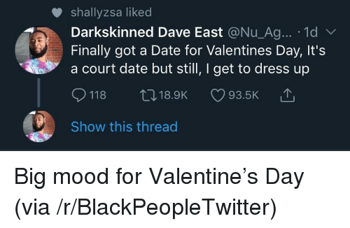 Blackpeopletwitter, Mood, and Valentine's Day: shallyzsa liked  Darkskinned Dave East @Nu_Ag... 1d  Finally got a Date for Valentines Day, It's  a court date but still, I get to dress up  118 t18.9K 93.5K  Show this thread Big mood for Valentine's Day (via /r/BlackPeopleTwitter)