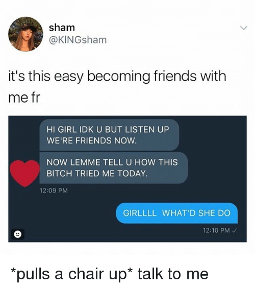sham: sham  @KINGsham  it's this easy becoming friends with  me fr  HI GIRL IDK U BUT LISTEN UP  WE'RE FRIENDS NOW  NOW LEMME TELL U HOW THIS  BITCH TRIED ME TODAY.  12:09 PM  GIRLLLL WHAT'D SHE DO  12:10 PM *pulls a chair up* talk to me