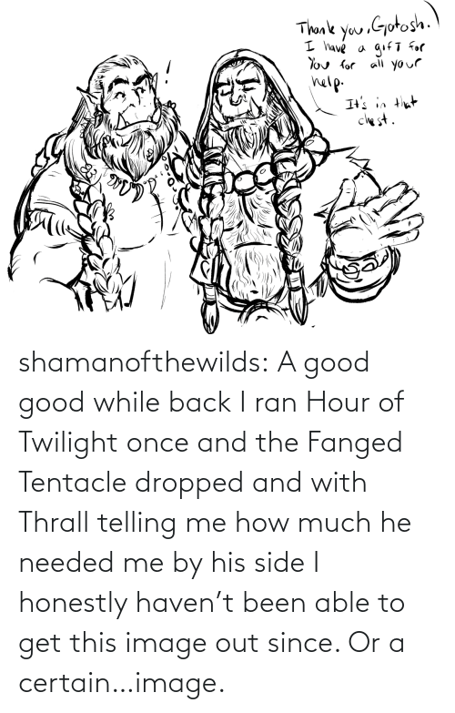 Good: shamanofthewilds:  A good good while back I ran Hour of Twilight once and the Fanged Tentacle dropped and with Thrall telling me how much he needed me by his side I honestly haven't been able to get this image out since. Or a certain…image.