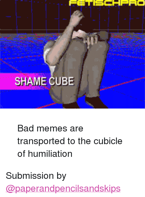 """Bad Memes: SHAME CUBE <blockquote><p>Bad memes are transported to the cubicle of humiliation</p></blockquote><p>Submission by <a class=""""tumblelog"""" href=""""https://tmblr.co/mNyt2siUEctkn5X0M0ROK4A"""">@paperandpencilsandskips</a></p>"""