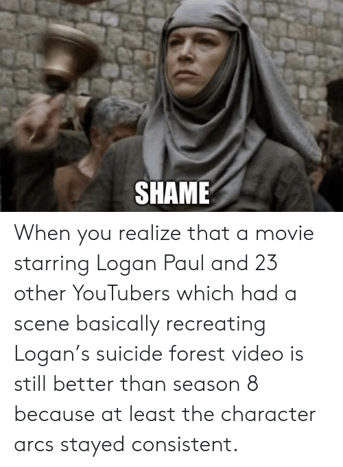 Movie, Suicide, and Video: SHAME When you realize that a movie starring Logan Paul and 23 other YouTubers which had a scene basically recreating Logan's suicide forest video is still better than season 8 because at least the character arcs stayed consistent.