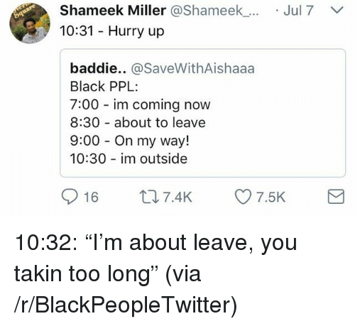"Blackpeopletwitter, Black, and On My Way: Shameek Miller @Shameek_.  10:31 Hurry up  Jul7  baddie.. @SaveWithAishaaa  Black PPL  7:00 im coming now  8:30 about to leave  9:00 On my way!  10:30 im outside  016 t 7.4K 7.5K <p>10:32: ""I'm about leave, you takin too long"" (via /r/BlackPeopleTwitter)</p>"