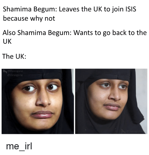 Isis, Irl, and Me IRL: Shamima Begum: Leaves the UK to join ISIS  because why not  Also Shamima Begum: Wants to go back to the  UK  The UK:  Dynogone  @Dinogone
