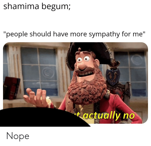 """Nope, For, and More: shamima begum  """"people should have more sympathy for me  tactually no Nope"""