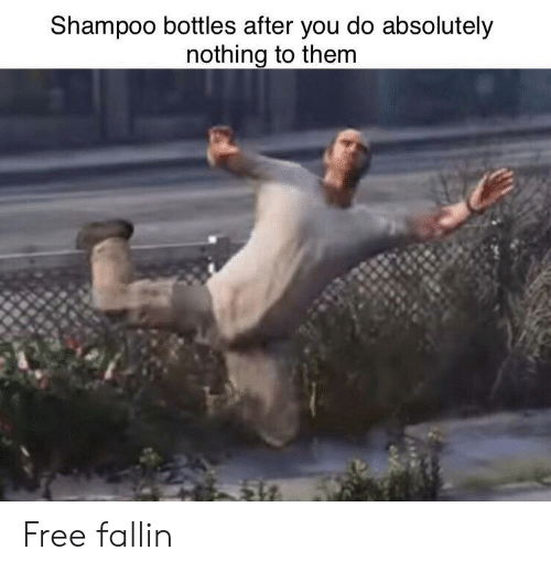 Free, Shampoo, and Them: Shampoo bottles after you do absolutely  nothing to them Free fallin