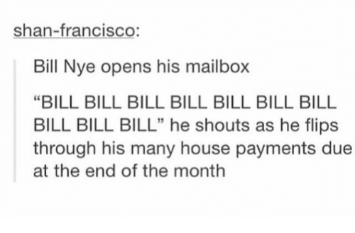 """mailbox: shan-francisco:  Bill Nye opens his mailbox  """"BILL BILL BILL BILL BILL BILL BILL  BILL BILL BILL"""" he shouts as he flips  through his many house payments due  at the end of the month  5"""