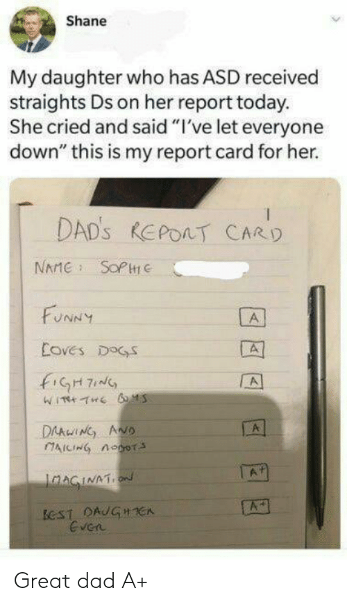 "report card: Shane  My daughter who has ASD received  straights Ds on her report today.  She cried and said ""I've let everyone  down"" this is my report card for her.  DAD'S REPOAT CARD  NAME SOPC  FUNNY  A  Coves DOGS  fiGH7  A  DAAwING ANO  AICING noor  A  IaAGINATION  ECST DAUGHCA  Even Great dad A+"
