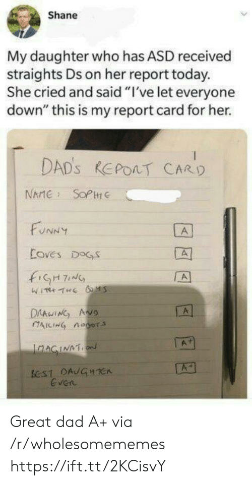 "report card: Shane  My daughter who has ASD received  straights Ds on her report today.  She cried and said ""I've let everyone  down"" this is my report card for her.  DAD'S REPOAT CARD  NAME SOPC  FUNNY  A  Coves DOGS  fiGH7  A  DAAwING ANO  AICING noor  A  IaAGINATION  ECST DAUGHCA  Even Great dad A+ via /r/wholesomememes https://ift.tt/2KCisvY"