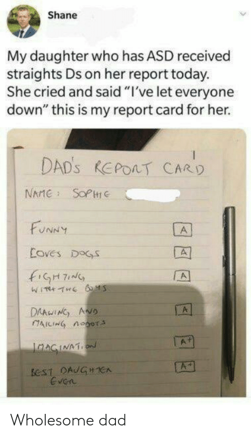 "report card: Shane  My daughter who has ASD received  straights Ds on her report today.  She cried and said ""I've let everyone  down"" this is my report card for her.  DAD'S REPOAT CARD  NAME SOPC  FUNNY  A  Coves DOGS  fiGH7  A  DAAwING ANO  AICING noor  A  IaAGINATION  ECST DAUGHCA  Even Wholesome dad"
