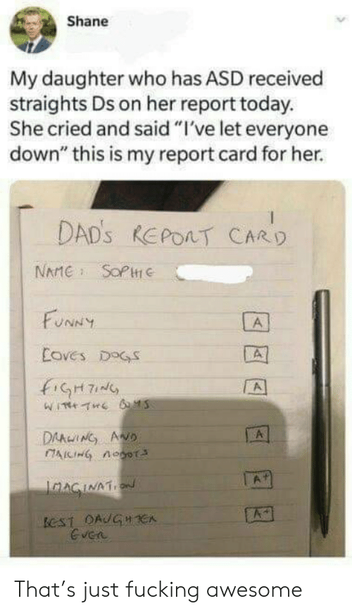 "report card: Shane  My daughter who has ASD received  straights Ds on her report today.  She cried and said ""I've let everyone  down"" this is my report card for her.  DAD's REPOAT CARD  NAMESOPHe  FUNNY  A  Coves DOGS  A  DAAWING AND  IAICIHG nOoT  A  JAAGINAT  eST OAUGH CA  Gven That's just fucking awesome"