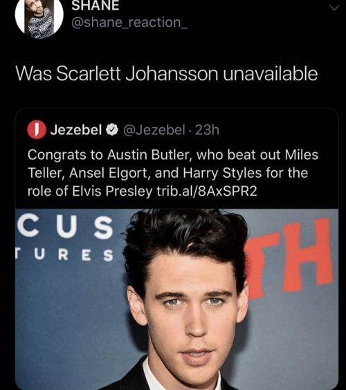 Scarlett Johansson, Harry Styles, and Jezebel: SHANE  @shane_reaction_  Was Scarlett Johansson unavailable  Jezebel @Jezebel 23h  Congrats to Austin Butler, who beat out Miles  Teller, Ansel Elgort, and Harry Styles for the  role of Elvis Presley trib.al/8AxSPR2  CU S  H  ruRES