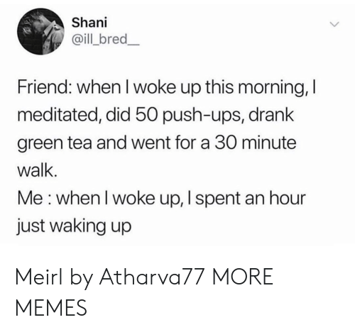 Dank, Memes, and Target: Shani  @ill bred_  Friend: when I woke up this morning, I  meditated, did 50 push-ups, drank  green tea and went for a 30 minute  walk.  Me: when I woke up, I spent an hour  just waking up Meirl by Atharva77 MORE MEMES