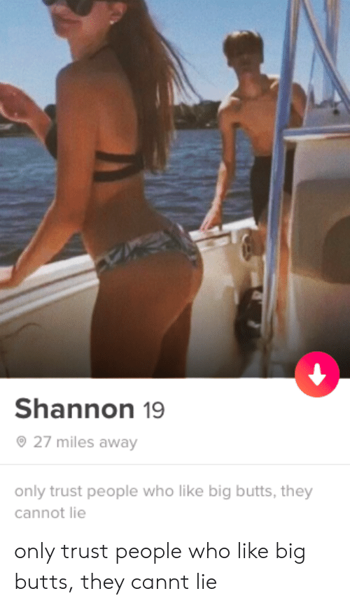 Who, Big, and They: Shannon 19  27 miles away  only trust people who like big butts, they  cannot lie only trust people who like big butts, they cannt lie