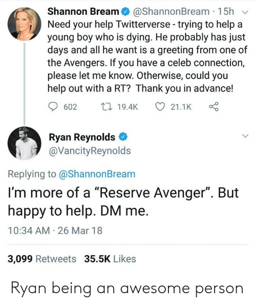 """Ryan Reynolds, Thank You, and Avengers: Shannon Bream@ShannonBream 15h v  Need your help Twitterverse-trying to help a  young boy who is dying. He probably has just  days and all he want is a greeting from one of  the Avengers. If you have a celeb connection,  please let me know. Otherwise, could you  help out with a RT? Thank you in advance!  602 t19.4K  21.1K  Ryan Reynolds  @VancityReynolds  Replying to @ShannonBream  I'm more of a """"Reserve Avenger"""". But  happy to help. DM me.  10:34 AM 26 Mar 18  3,099 Retweets 35.5K Likes Ryan being an awesome person"""