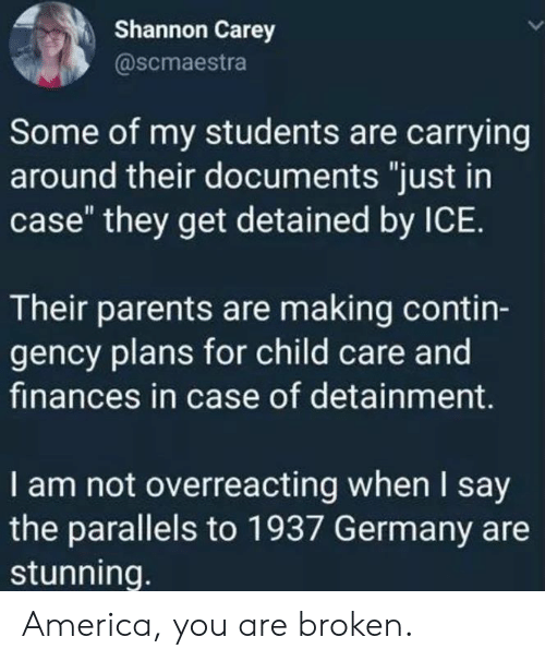 "America, Memes, and Parents: Shannon Carey  @scmaestra  Some of my students are carrying  around their documents ""just in  case"" they get detained by ICE.  Their parents are making contin-  gency plans for child care and  finances in case of detainment.  I am not overreacting when I say  the parallels to 1937 Germany are  stunning. America, you are broken."