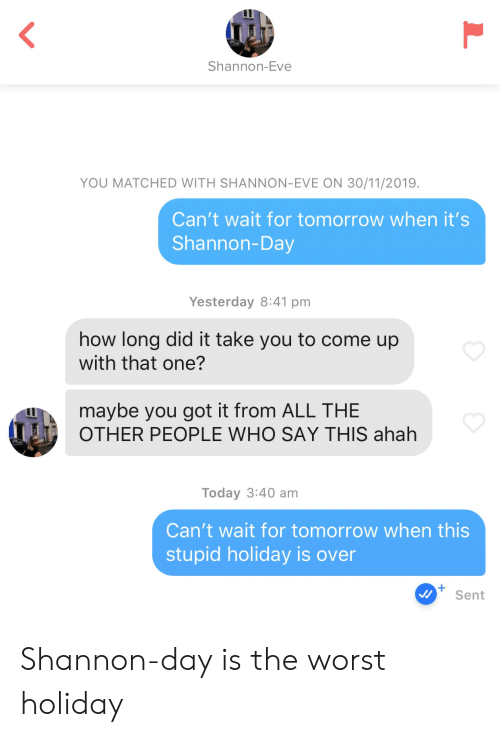 Come Up: Shannon-Eve  YOU MATCHED WITH SHANNON-EVE ON 30/11/2019.  Can't wait for tomorrow when it's  Shannon-Day  Yesterday 8:41 pm  how long did it take you to come up  with that one?  maybe you got it from ALL THE  OTHER PEOPLE WHO SAY THIS ahah  Today 3:40 am  Can't wait for tomorrow when this  stupid holiday is over  Sent  L Shannon-day is the worst holiday
