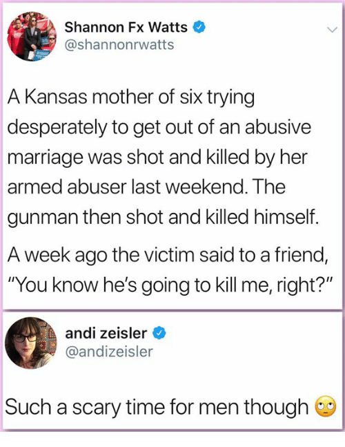 "Marriage, Memes, and Time: Shannon Fx Watts  @shannonrwatts  A Kansas mother of six trying  desperately to get out of an abusive  marriage was shot and killed by her  armed abuser last weekend. The  gunman then shot and killed himself.  A week ago the victim said to a friend,  ""You know he's going to kill me, right?""  andi zeisler  @andizeisler  Such a scary time for men though"