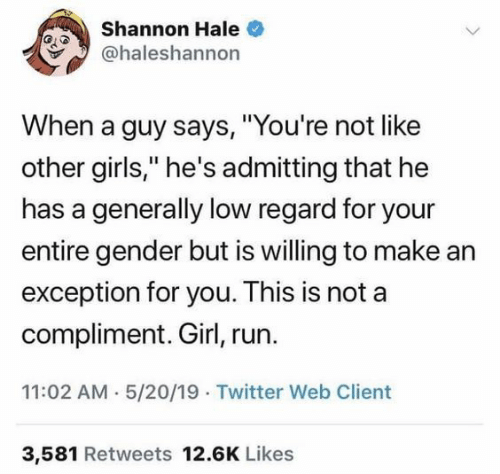"Girls, Run, and Twitter: Shannon Hale  @haleshannon  When a guy says, ""You're not like  other girls,"" he's admitting that he  has a generally low regard for your  entire gender but is willing to make ar  exception for you. This is not a  compliment. Girl, run.  11:02 AM 5/20/19 Twitter Web Client  3,581 Retweets 12.6K Likes"