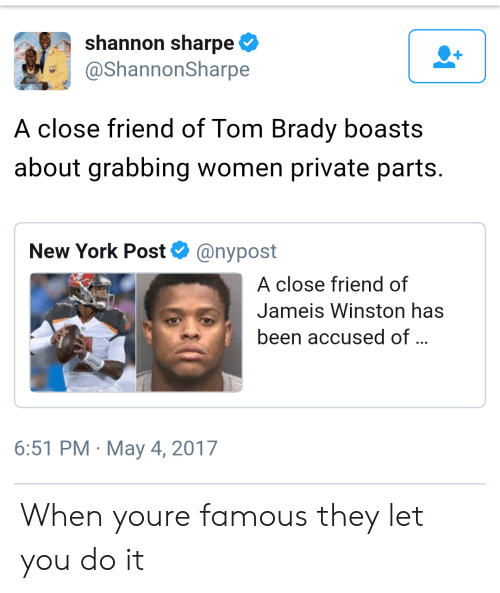 Jameis Winston, New York, and New York Post: shannon sharpe  @ShannonSharpe  A close friend of Tom Brady boasts  about grabbing women private parts.  New York Post@nypost  A close friend of  Jameis Winston has  been accused of  6:51 PM May 4, 2017 When youre famous they let you do it