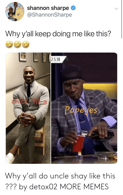 Dank, Memes, and Popeyes: shannon sharpe  @ShannonSharpe  Why y'all keep doing me like this?  2.5.18  Chicken  Popeyes Why y'all do uncle shay like this ??? by detox02 MORE MEMES