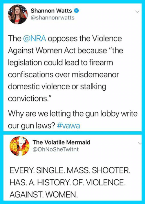 """Stalking: Shannon Watts  @shannonrwatts  The @NRA opposes the Violence  Against Women Act because """"the  legislation could lead to firearm  confiscations over misdemeanor  domestic violence or stalking  convictions.""""  Why are we letting the gun lobby write  our gun laws? #vawa  The Volatile Mermaid  @ohNoSheTwitnt  EVERY. SINGLE. MASS. SHOOTER.  HAS. A. HISTORY. OF. VIOLENCE.  AGAINST. WOMEN"""