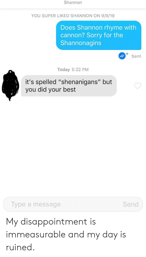 "Shenanigans, Sorry, and Best: Shannon  YOU SUPER LIKED SHANNON ON 9/9/19  Does Shannon rhyme with  cannon? Sorry for the  Shannonagins  Sent  Today 5:22 PM  it's spelled ""shenanigans"" but  you did your best  Send  Type a message My disappointment is immeasurable and my day is ruined."