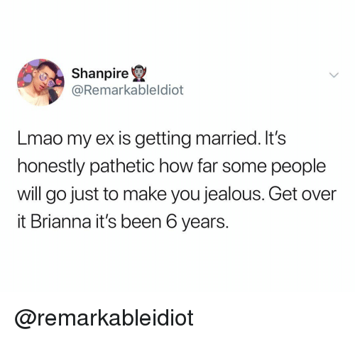 Jealous, Lmao, and Dank Memes: Shanpire  @Remarkableldiot  Lmao my ex is getting married. It's  honestly pathetic how far some people  will go just to make you jealous. Get over  it Brianna it's been 6 years. @remarkableidiot