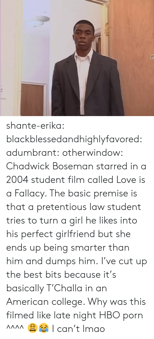 pretentious: shante-erika: blackblessedandhighlyfavored:   adumbrant:  otherwindow:   Chadwick Boseman starred in a 2004 student film called Love is a Fallacy.  The basic premise is that a pretentious law student tries to turn a girl he likes into his perfect girlfriend but she ends up being smarter than him and dumps him. I've cut up the best bits because it's basically T'Challa in an American college.    Why was this filmed like late night HBO porn  ^^^^ 😩😂   I can't lmao