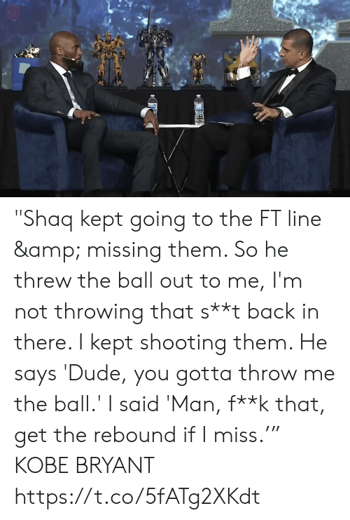 "Dude, Kobe Bryant, and Memes: ""Shaq kept going to the FT line & missing them. So he threw the ball out to me, I'm not throwing that s**t back in there. I kept shooting them. He says 'Dude, you gotta throw me the ball.' I said 'Man, f**k that, get the rebound if I miss.'""  KOBE BRYANT  https://t.co/5fATg2XKdt"