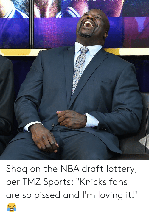 "tmz: Shaq on the NBA draft lottery, per TMZ Sports: ""Knicks fans are so pissed and I'm loving it!"" 😂"