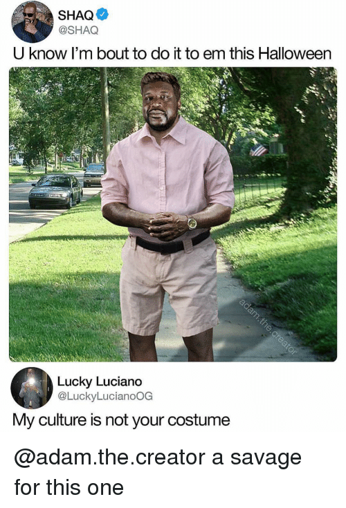 Halloween, Savage, and Shaq: SHAQ  @SHAQ  U know I'm bout to do it to em this Halloween  Lucky Luciano  @LuckyLucianoOG  My culture is not your costume @adam.the.creator a savage for this one
