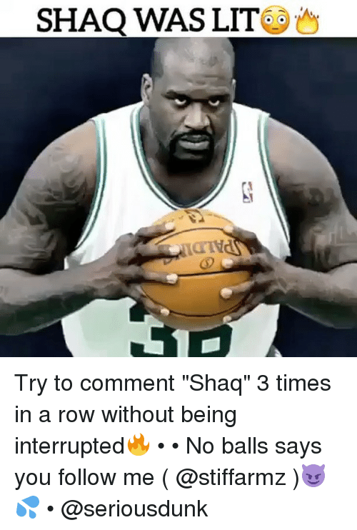 "Lit, Memes, and Shaq: SHAQ WAS LIT Try to comment ""Shaq"" 3 times in a row without being interrupted🔥 • • No balls says you follow me ( @stiffarmz )😈💦 • @seriousdunk"