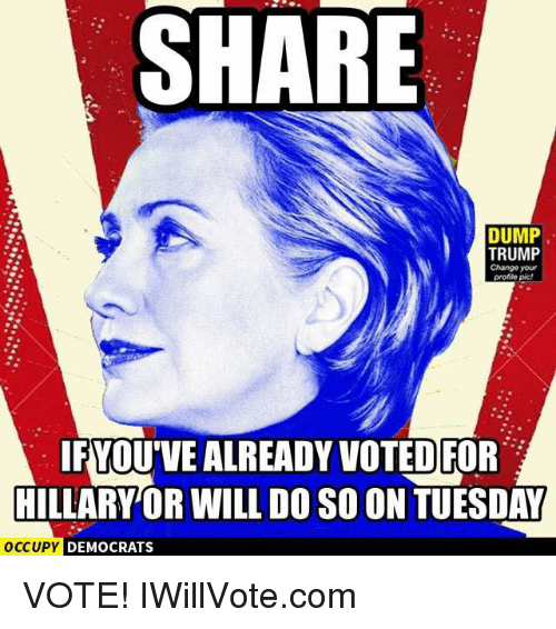 Memes, Trump, and Change: SHARE  DUMP  TRUMP  Change your  profile pic!  IFYOUVEALREADY VOTED FOR  HILLARY OR WILL DOSO ON TUESDAY  OCCUPY DEMOCRATS VOTE! IWillVote.com