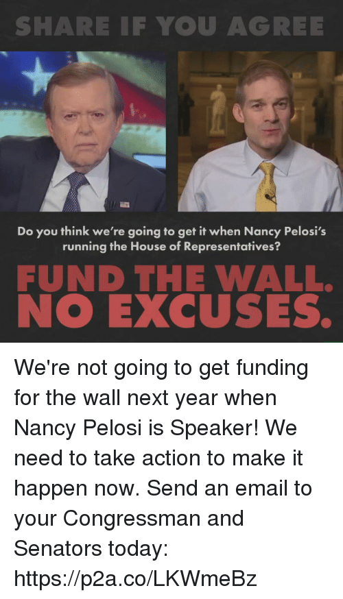 Email, House, and Today: SHARE IF YOU AGREE  Do you think we're going to get it when Nancy Pelosi's  running the House of Representatives?  FUND THE WALL.  NO EXCUSES. We're not going to get funding for the wall next year when Nancy Pelosi is Speaker! We need to take action to make it happen now.   Send an email to your Congressman and Senators today: https://p2a.co/LKWmeBz